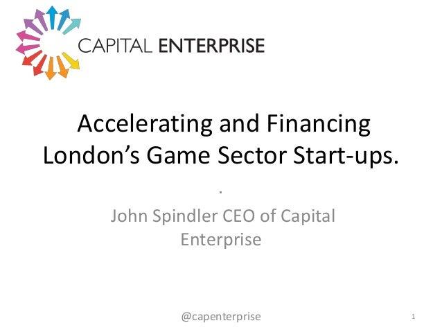 Accelerating and Financing London's Game Sector Start-ups. . John Spindler CEO of Capital Enterprise  @capenterprise  1