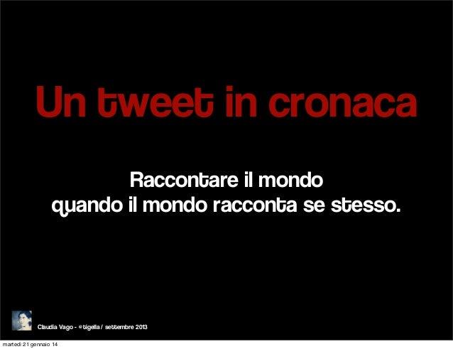 Un tweet in cronaca Raccontare il mondo quando il mondo racconta se stesso.  Claudia Vago - @tigella / settembre 2013 mart...