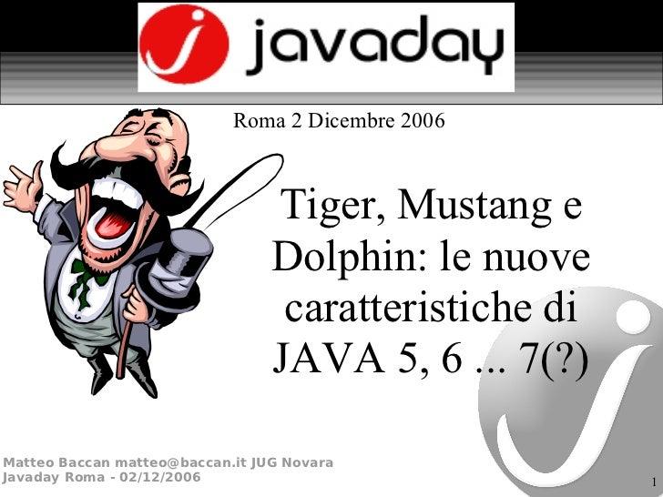 Tiger, Mustang e Dolphin: le nuove caratteristiche di JAVA 5, 6 ... 7(?) Roma 2 Dicembre 2006