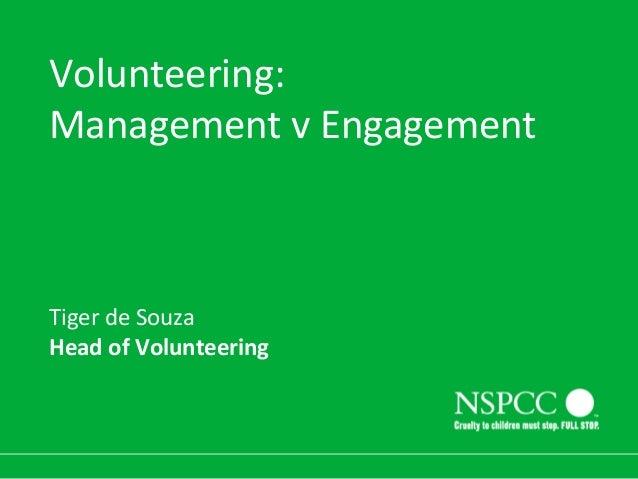 Volunteering: Management v Engagement  Tiger de Souza Head of Volunteering