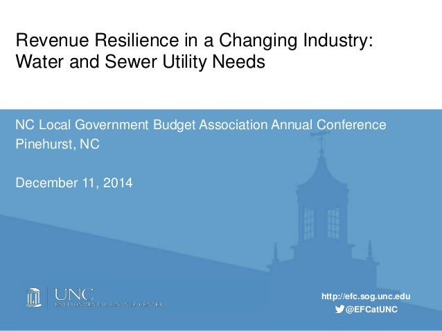 http://efc.sog.unc.edu @EFCatUNC Revenue Resilience in a Changing Industry: Water and Sewer Utility Needs NC Local Governm...