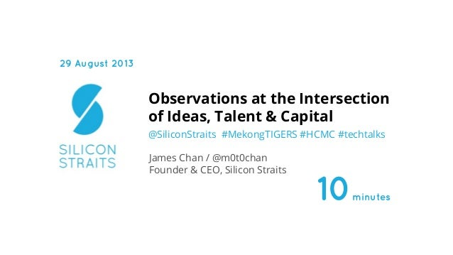 @SiliconStraits #MekongTIGERS #HCMC #techtalks Observations at the Intersection of Ideas, Talent & Capital James Chan / @m...