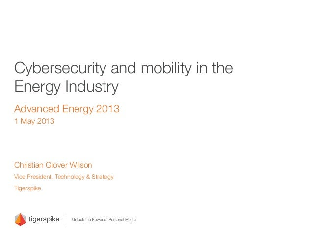 "Cybersecurity and mobility in theEnergy IndustryAdvanced Energy 20131 May 2013Christian Glover Wilson""Vice President, Tech..."