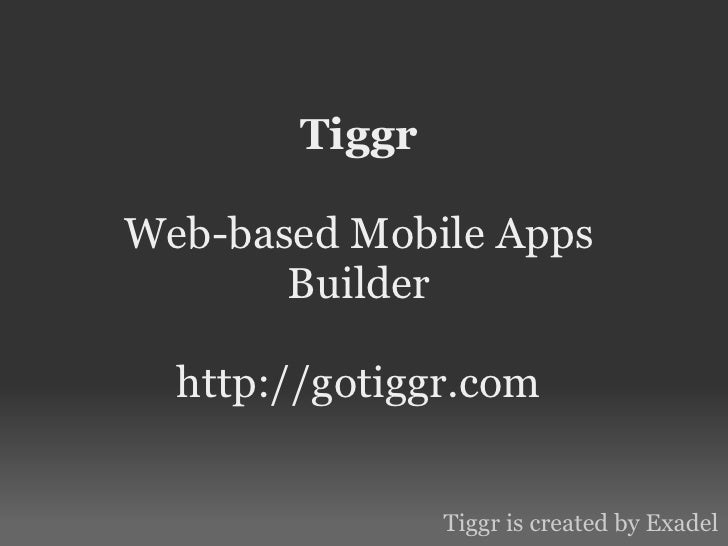 TiggrWeb-based Mobile Apps       Builder  http://gotiggr.com                Tiggr is created by Exadel