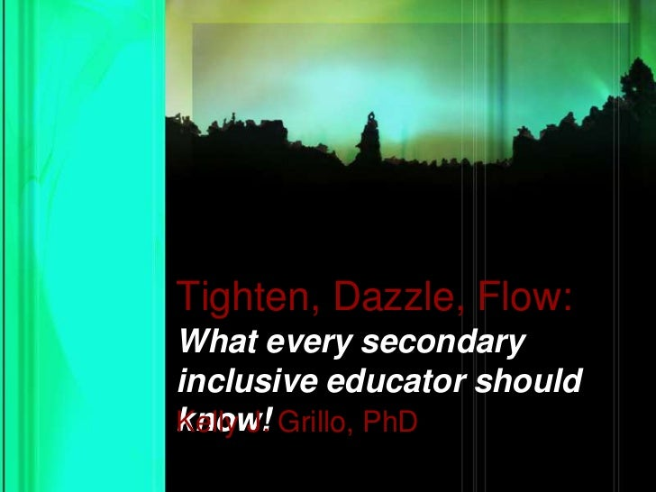 Tighten, Dazzle, Flow:<br />What every secondary inclusive educator should know!<br />Kelly J. Grillo, PhD<br />