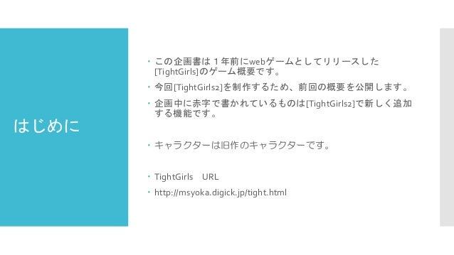 はじめに  この企画書は1年前にwebゲームとしてリリースした [TightGirls]のゲーム概要です。  今回[TightGirls2]を制作するため、前回の概要を公開します。  企画中に赤字で書かれているものは[TightGirls...