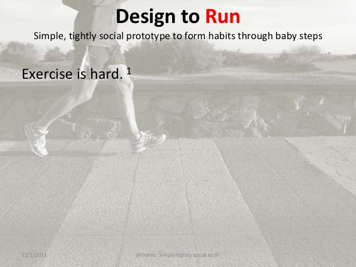 Design to Run    Simple, tightly social prototype to form habits through baby stepsExercise is hard. 112/1/2011           ...