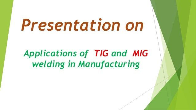 Presentation on Applications of TIG and MIG welding in Manufacturing