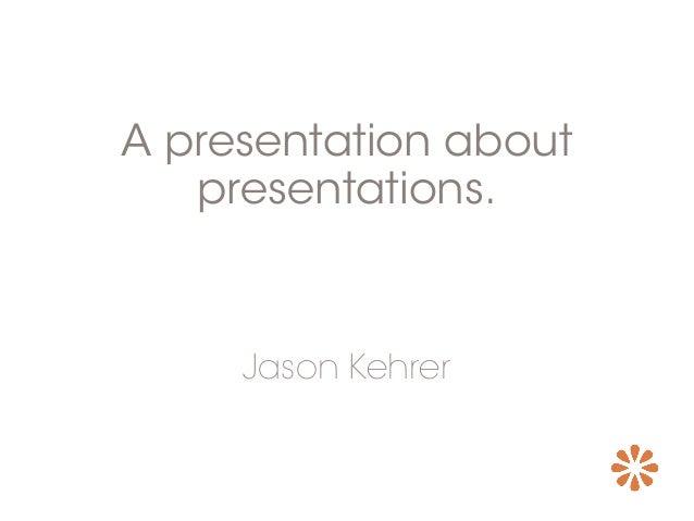 A presentation about presentations. Jason Kehrer