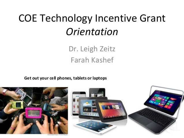 COE Technology Incentive Grant Orientation Dr. Leigh Zeitz Farah Kashef Get out your cell phones, tablets or laptops