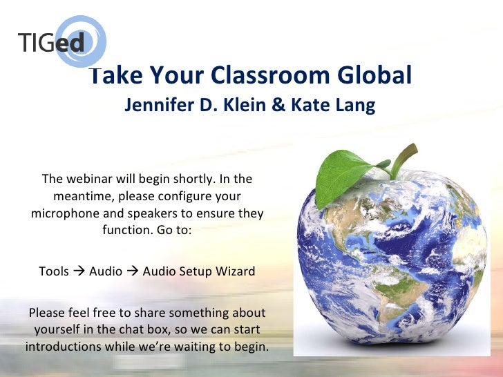 Take Your Classroom Global Jennifer D. Klein & Kate Lang <ul><li>The webinar will begin shortly. In the meantime, please c...