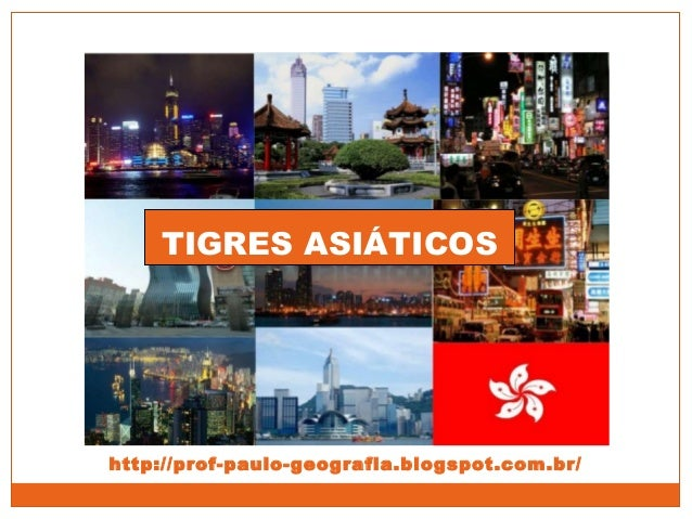 TIGRES ASIÁTICOS http://prof-paulo-geografia.blogspot.com.br/