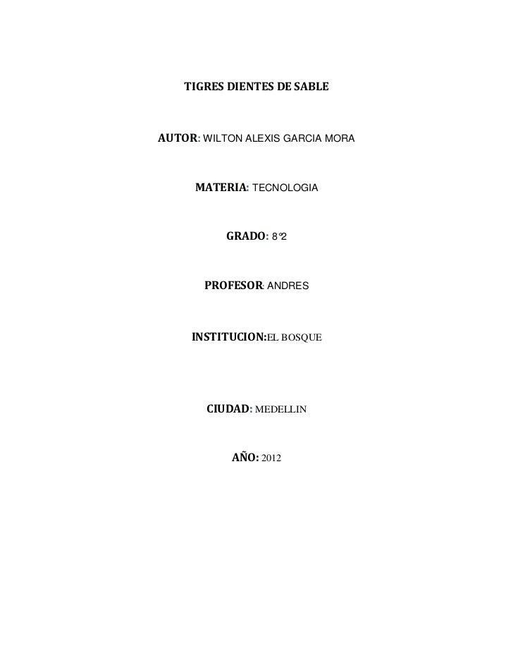 TIGRES DIENTES DE SABLEAUTOR: WILTON ALEXIS GARCIA MORA     MATERIA: TECNOLOGIA           GRADO: 8°2       PROFESOR: ANDRE...