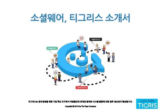 티그리스는 창조경영을 위한 기업 혁신 도구로서 직원들간의 유대감 증대와 시스템 통합에 의한 업무 생산성이 향상됩니다. Copyright ⓒ 2014 by The Tiger Company 소셜웨어, 티그리스 소개서