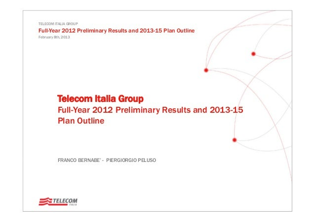 TELECOM ITALIA GROUP Full-Year 2012 Preliminary Results and 2013-15 Plan Outline February 8th, 2013 FRANCO BERNABE' - PIER...