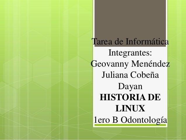 Tarea de Informática Integrantes: Geovanny Menéndez Juliana Cobeña Dayan HISTORIA DE LINUX 1ero B Odontología