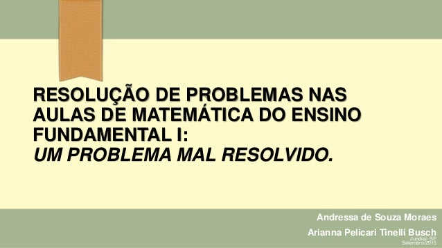 RESOLUÇÃO DE PROBLEMAS NAS AULAS DE MATEMÁTICA DO ENSINO FUNDAMENTAL I: UM PROBLEMA MAL RESOLVIDO. Andressa de Souza Morae...