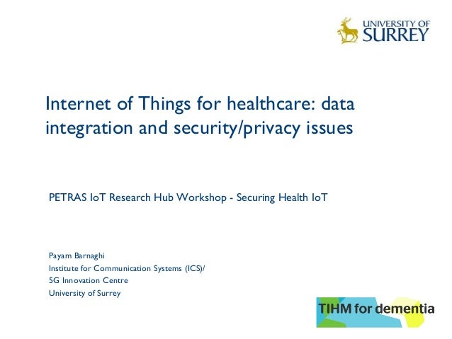 Internet of Things for healthcare: data integration and security/privacy issues   1 Payam Barnaghi Institute for Communica...