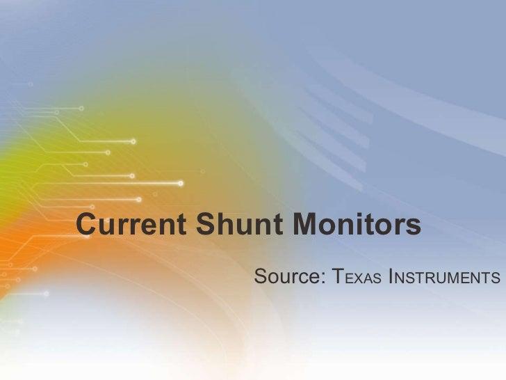 Current Shunt Monitors <ul><li>Source: T EXAS  I NSTRUMENTS </li></ul>