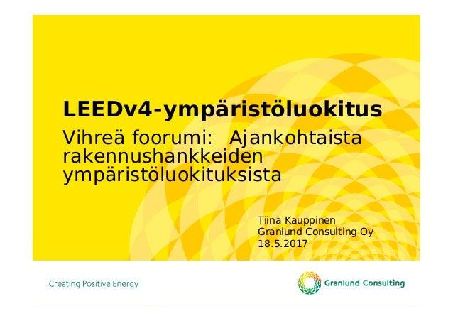 LEEDv4-ympäristöluokitus Vihreä foorumi: Ajankohtaista rakennushankkeiden ympäristöluokituksista Tiina Kauppinen Granlund ...