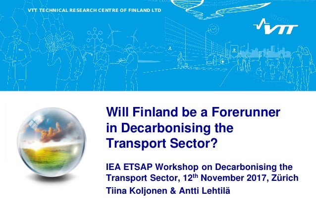 VTT TECHNICAL RESEARCH CENTRE OF FINLAND LTD Will Finland be a Forerunner in Decarbonising the Transport Sector? IEA ETSAP...