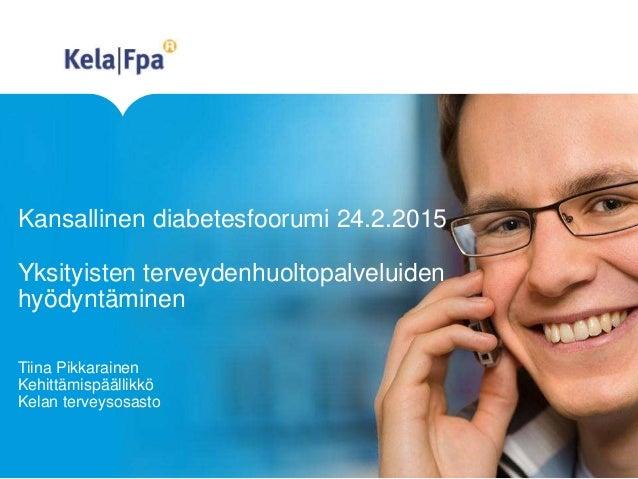 Kansallinen diabetesfoorumi 24.2.2015 Yksityisten terveydenhuoltopalveluiden hyödyntäminen Tiina Pikkarainen Kehittämispää...