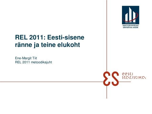 REL 2011: Eesti-siseneränne ja teine elukohtEne-Margit TiitREL 2011 metoodikajuhtRAHVUSVAHELINESTATISTIKA-AASTA