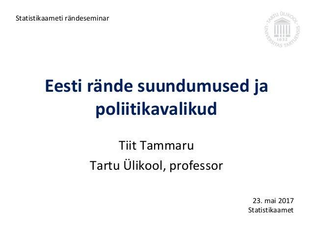 Eesti rände suundumused ja poliitikavalikud Tiit Tammaru Tartu Ülikool, professor Statistikaameti rändeseminar 23. mai 201...