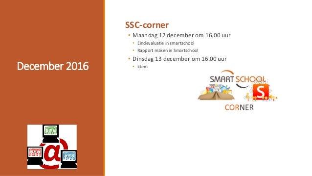 December 2016 SSC-corner • Maandag 12 december om 16.00 uur • Eindevaluatie in smartschool • Rapport maken in Smartschool ...