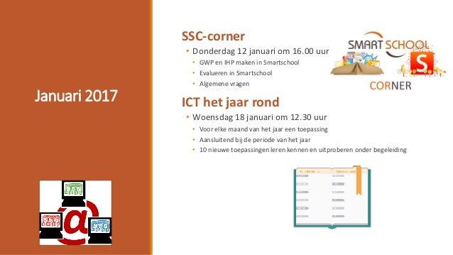 Januari 2017 SSC-corner • Donderdag 12 januari om 16.00 uur • GWP en IHP maken in Smartschool • Evalueren in Smartschool •...