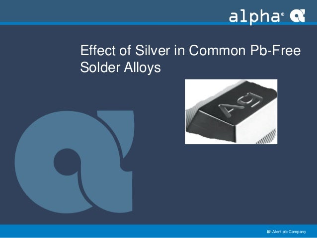 an Alent plc Company Effect of Silver in Common Pb-Free Solder Alloys