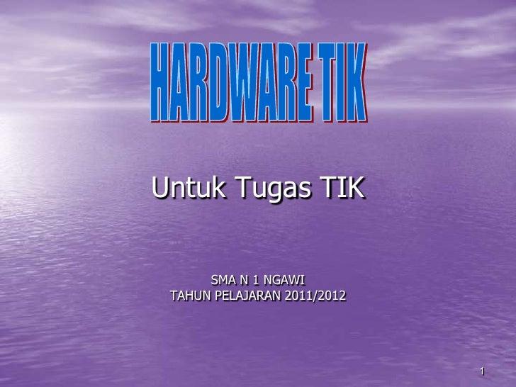 1<br />Untuk Tugas TIKSMA N 1 NGAWITAHUN PELAJARAN 2011/2012<br />HARDWARE TIK<br />