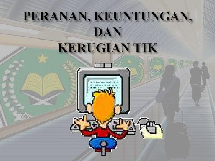 PERANAN, KEUNTUNGAN, DAN KERUGIAN Teknologi Informasi dan Komunikasi