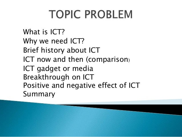 What is ICT?Why we need ICT?Brief history about ICTICT now and then (comparison)ICT gadget or mediaBreakthrough on ICTPosi...