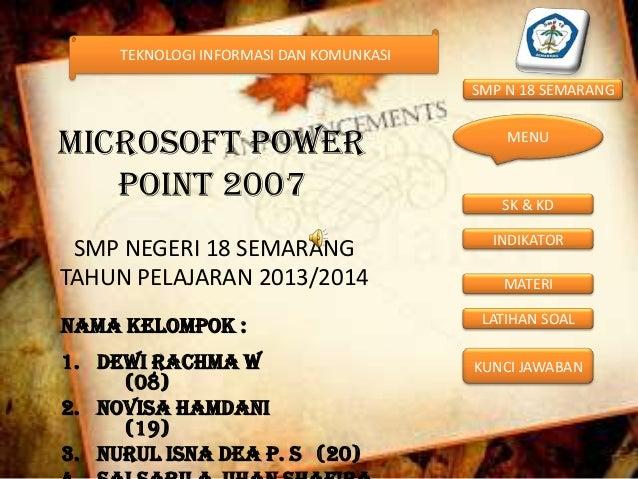 TEKNOLOGI INFORMASI DAN KOMUNKASI  SMP N 18 SEMARANG  MICROSOFT POWER POINT 2007 SMP NEGERI 18 SEMARANG TAHUN PELAJARAN 20...
