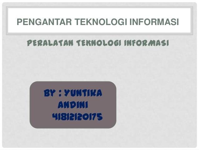 PENGANTAR TEKNOLOGI INFORMASI PERALATAN TEKNOLOGI INFORMASI    By : Yuntika       Andini     41812120175