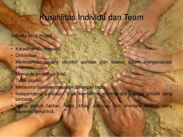 Kreatifitas Individu dan Team Individu yang Kreatif : • Kefasihan Konseptual, • Orisinilitas, • Memisahkan secara obyektif...