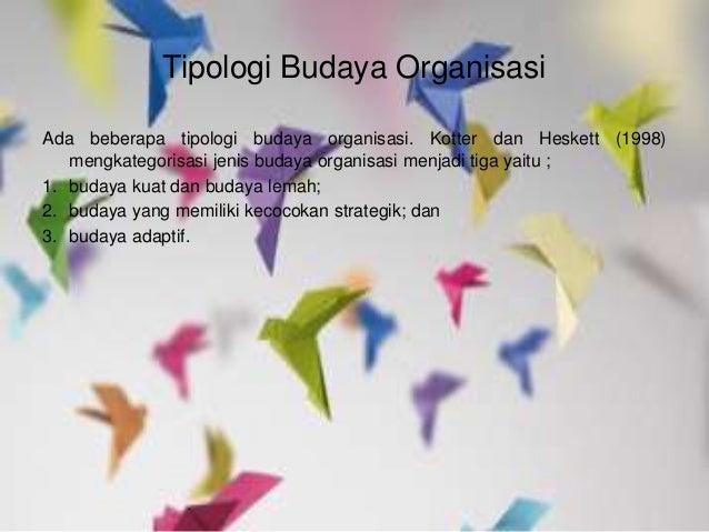 Tipologi Budaya Organisasi Ada beberapa tipologi budaya organisasi. Kotter dan Heskett (1998) mengkategorisasi jenis buday...