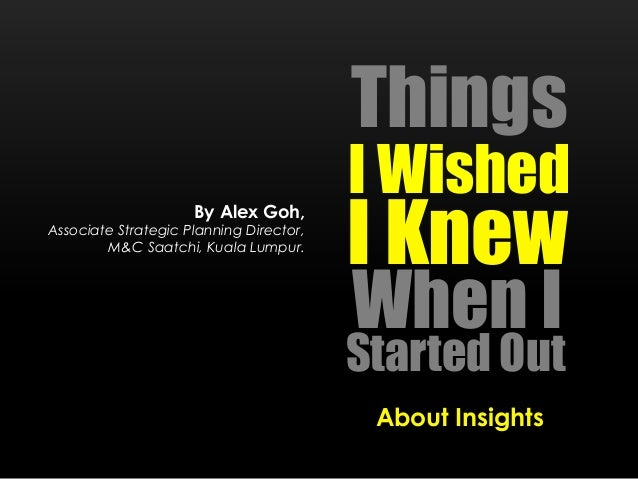 Things I Wished Started Out I Knew When I About Insights By Alex Goh, Associate Strategic Planning Director, M&C Saatchi, ...