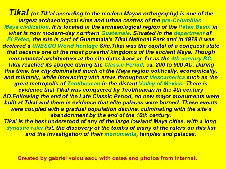 Tikal  (or Tik'al according to the modern Mayan orthography) is one of the largest archaeological sites and urban centres ...