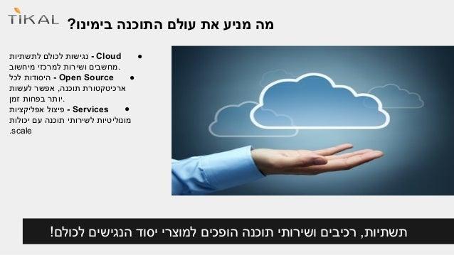 מה מניע את עולם התוכנה בימינו?  נגישות לכולם לתשתיות - Cloud ●  .מחשבים ושירות למרכזי מיחשוב  היסודות לכל - Open Source ● ...