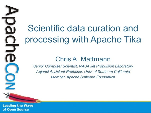 Scientific data curation and processing with Apache Tika Chris A. Mattmann Senior Computer Scientist, NASA Jet Propulsion ...