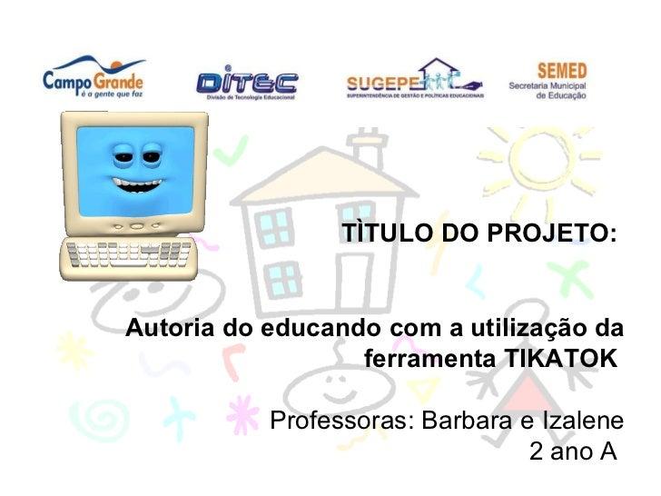 TÌTULO DO PROJETO:  Autoria do educando com a utilização da ferramenta TIKATOK   Professoras: Barbara e Izalene 2 ano A