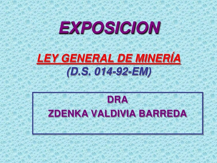 EXPOSICIONLEY GENERAL DE MINERÍA     (D.S. 014-92-EM)          DRA ZDENKA VALDIVIA BARREDA