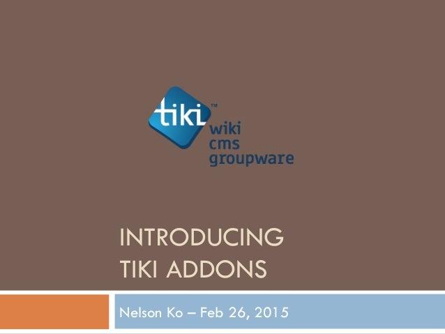 INTRODUCING TIKI ADDONS Nelson Ko – Feb 26, 2015