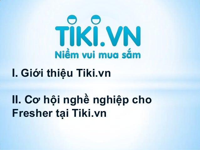 I. Giới thiệu Tiki.vnII. Cơ hội nghề nghiệp choFresher tại Tiki.vn