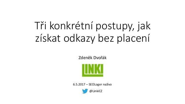 Tři konkrétní postupy, jak získat odkazy bez placení Zdeněk Dvořák @LinkiCZ 6.5.2017 – SEOLoger naživo