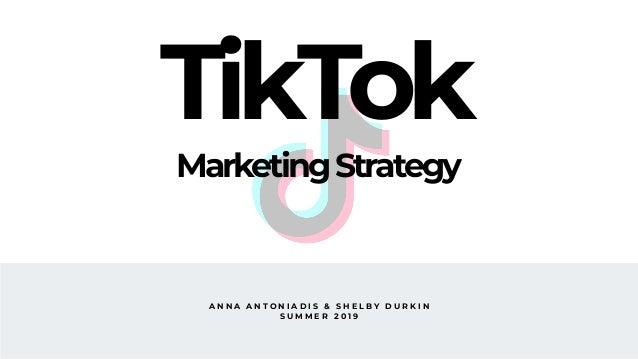 A N N A A N T O N I A D I S & S H E L B Y D U R K I N S U M M E R 2 0 1 9 TikTok MarketingStrategy