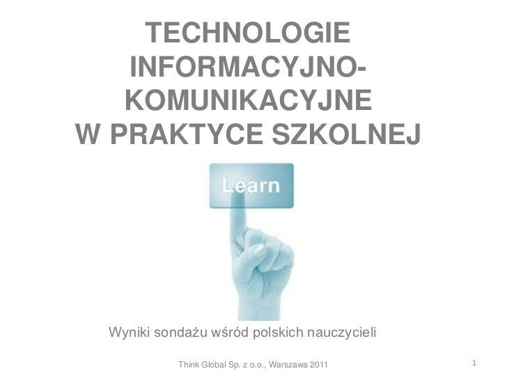 TECHNOLOGIE   INFORMACYJNO-   KOMUNIKACYJNEW PRAKTYCE SZKOLNEJ Wyniki sondażu wśród polskich nauczycieli           Think G...
