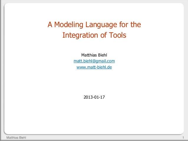 1Matthias BiehlA Modeling Language for theIntegration of ToolsMatthias Biehlmatt.biehl@gmail.comwww.matt-biehl.de2013-01-17